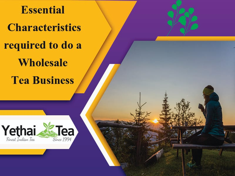 13 Essential Characteristics required to do a Wholesale Tea Business