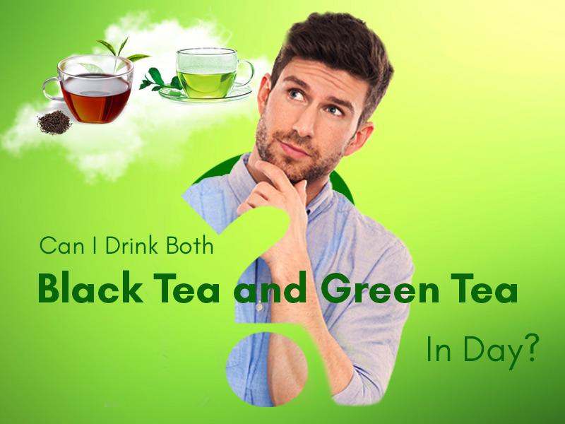 Can we drink both Black Tea and Green Tea in a Day?